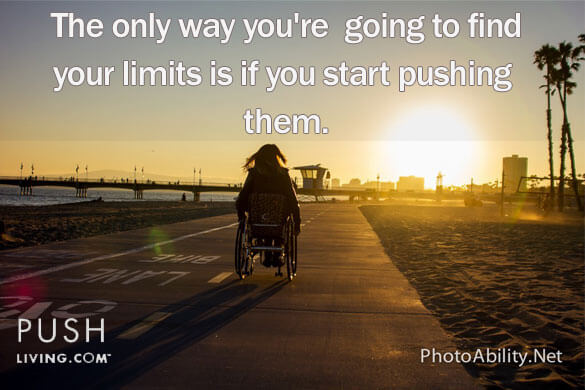 "Woman in wheelchair push into the horizon with sun setting with caption ""for the words provided in image above ""the only way you're going to find your limits is if you start pushing them"""