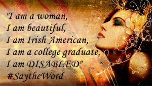 I am a woman I am beautiful I am Irish American I am a college graduate I am DISABLED SaytheWord 300x169 - I am a woman, I am beautiful, I am Irish American, I am a college graduate, I am DISABLED #SaytheWord