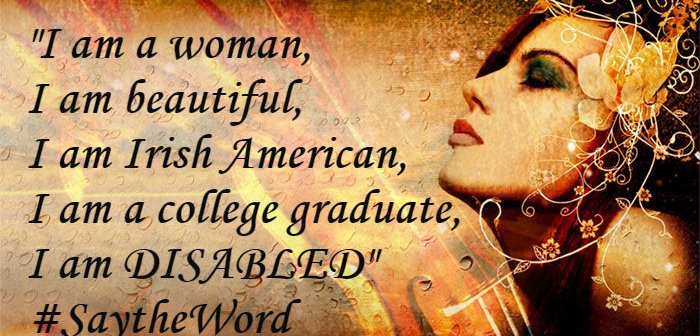 I am a woman, I am beautiful, I am Irish American, I am a college graduate, I am DISABLED #SaytheWord