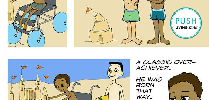 """Cartoon of about little boys on the beach, Image 1: A boy in the wheelchair on the beach building the beautiful sand castle. Image 2: Two boys on the beach stand next to a small distorted sand castle with the text """"What's up with your brother?"""" The second boy answers """"Oh, you know..."""", Image 3: The third boy admires the boy's talent in a wheelchair that makes a beautiful castle, Image 4: Boy says for his brother in the wheelchair """"A Classic Over-Achiever"""". """"He was born that way."""""""