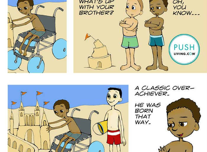 "Cartoon of about little boys on the beach, Image 1: A boy in the wheelchair on the beach building the beautiful sand castle. Image 2: Two boys on the beach stand next to a small distorted sand castle with the text ""What's up with your brother?"" The second boy answers ""Oh, you know..."", Image 3: The third boy admires the boy's talent in a wheelchair that makes a beautiful castle, Image 4: Boy says for his brother in the wheelchair ""A Classic Over-Achiever"". ""He was born that way."""